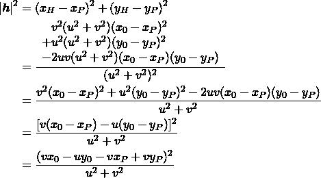 \begin{align*} |\boldsymbol{h}|^2 &= (x_H - x_P)^2 + (y_H - y_P)^2 \\ &= \frac{ \begin{array}{l} \phantom{+}v^2(u^2+v^2)(x_0 - x_P)^2 \\ + u^2(u^2+v^2)(y_0 - y_P)^2 \\ - 2uv(u^2+v^2)(x_0 - x_P)(y_0 - y_P) \end{array} }{(u^2 + v^2)^2} \\ &= \frac{v^2(x_0 - x_P)^2 + u^2(y_0 - y_P)^2 - 2uv(x_0 - x_P)(y_0 - y_P)} {u^2 + v^2} \\ &= \frac{[v(x_0 - x_P) - u(y_0 - y_P)]^2}{u^2 + v^2} \\ &= \frac{(v x_0 - u y_0 - v x_P + v y_P)^2}{u^2 + v^2} \end{align*}