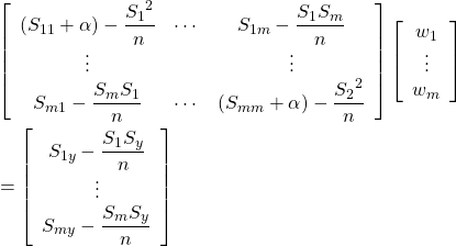 \begin{align*} &\left[ \begin{array}{ccc} ( S_{11} + \alpha ) - \dfrac{{S_1}^2}{n} & \cdots & S_{1m} - \dfrac{S_1 S_m}{n} \\ \vdots & & \vdots \\ S_{m1} - \dfrac{S_m S_1}{n} & \cdots & ( S_{mm} + \alpha )- \dfrac{{S_2}^2}{n} \end{array} \right] \left[ \begin{array}{c} w_1 \\ \vdots \\ w_m \end{array} \right] \\&= \left[ \begin{array}{c} S_{1y} - \dfrac{S_1 S_y}{n} \\ \vdots \\ S_{my} - \dfrac{S_m S_y}{n} \end{array} \right] \end{align*}