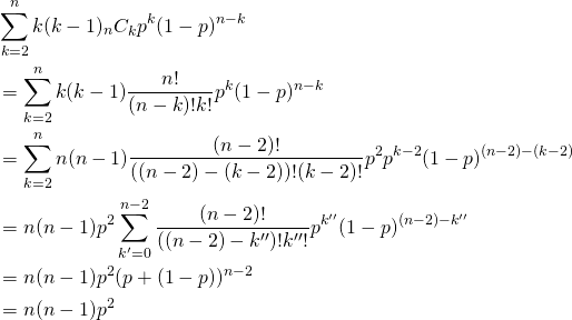 \begin{alignat*}{1} &\sum_{k=2}^n k(k-1) {}_n C_k p^k (1-p)^{n-k} \\ &= \sum_{k=2}^n k(k-1) \frac{n!}{(n-k)! k!} p^k (1-p)^{n-k} \\ &= \sum_{k=2}^n n(n-1) \frac{(n-2)!}{((n-2) -(k-2))! (k-2)!} p^2 p^{k-2} (1-p)^{(n-2)-(k-2)} \\ &= n(n-1) p^2 \sum_{k'=0}^{n-2} \frac{(n-2)!}{((n-2) -k'')! k''!} p^{k''} (1-p)^{(n-2)-k''} \\ &= n(n-1) p^2 ( p + (1-p))^{n-2} \\ &= n(n-1) p^2 \end{alignat*}