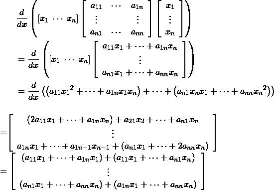 \begin{align*} &\frac{d}{d \boldsymbol{x}} \left( [x_1 \; \cdots \; x_n] \left[ \begin{array}{ccc} a_{11} & \cdots & a_{1n} \\ \vdots & & \vdots \\ a_{n1} & \cdots & a_{nn} \\ \end{array} \right] \left[ \begin{array}{c} x_1 \\ \vdots \\ x_n \end{array} \right] \right)\\ &=\frac{d}{d \boldsymbol{x}} \left( [x_1 \; \cdots \; x_n] \left[ \begin{array}{c} a_{11} x_1 + \cdots + a_{1n} x_n \\ \vdots \\ a_{n1} x_1 + \cdots + a_{nn} x_n \end{array} \right] \right)\\ &= \frac{d}{d \boldsymbol{x}} \left( \left( a_{11} {x_1}^2 + \cdots + a_{1n} x_1 x_n \right) + \cdots + \left( a_{n1} x_n x_1 + \cdots + a_{nn} {x_n}^2 \right) \right) \end{array}\\ &=\left[ \begin{array}{c} \left( 2 a_{11} x_1 + \cdots + a_{1n} x_n \right) + a_{21} x_2 + \cdots + a_{n1}  x_n \\ \vdots \\ a_{1n} x_1 + \cdots + a_{1n-1} x_{n-1} + \left( a_{n1} x_1 + \cdots + 2a_{nn} x_n \right) \end{array} \right] \\ &=\left[ \begin{array}{c} \left( a_{11} x_1 + \cdots + a_{1n} x_1 \right) + \left( a_{11} x_1 + \cdots + a_{n1} x_n \right) \\ \vdots \\ \left( a_{n1} x_1 + \cdots + a_{nn} x_n \right) + \left( a_{1n} x_1 + \cdots + a_{nn} x_n \right) \end{array} \right] \end{align*}